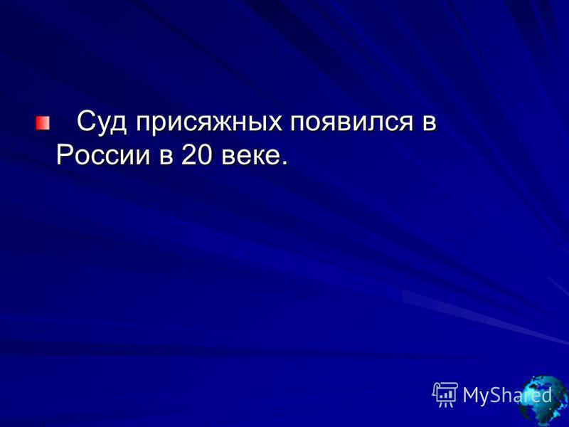 Суд присяжных появился в России в 20 веке. Суд присяжных появился в России в 20 веке.