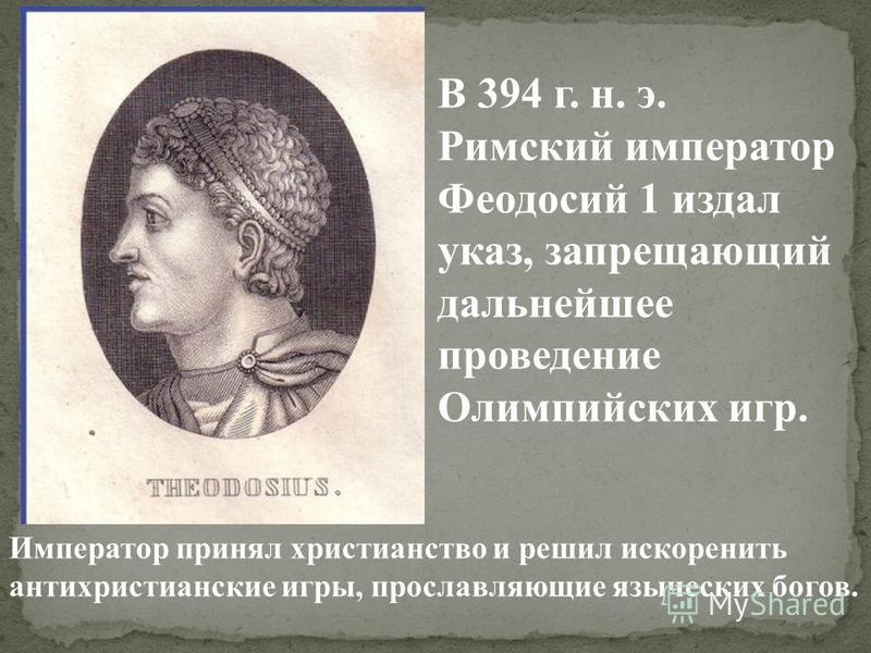 Император принял христианство и решил искоренить антихристианские игры, прославляющие языческих богов. В 394 г. н. э. Римский император Феодосий 1 издал указ, запрещающий дальнейшее проведение Олимпийских игр.