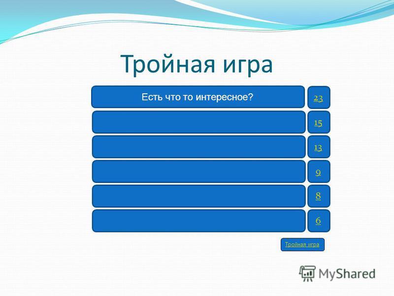 Тройная игра 23 15 13 9 8 6 Есть что то интересное? Тройная игра