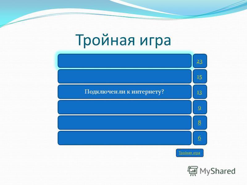 Подключен ли к интернету? 23 15 13 9 8 6 Тройная игра