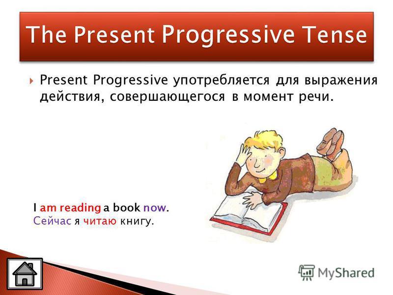Present Progressive употребляется для выражения действия, совершающегося в момент речи. I am reading a book now. Сейчас я читаю книгу.