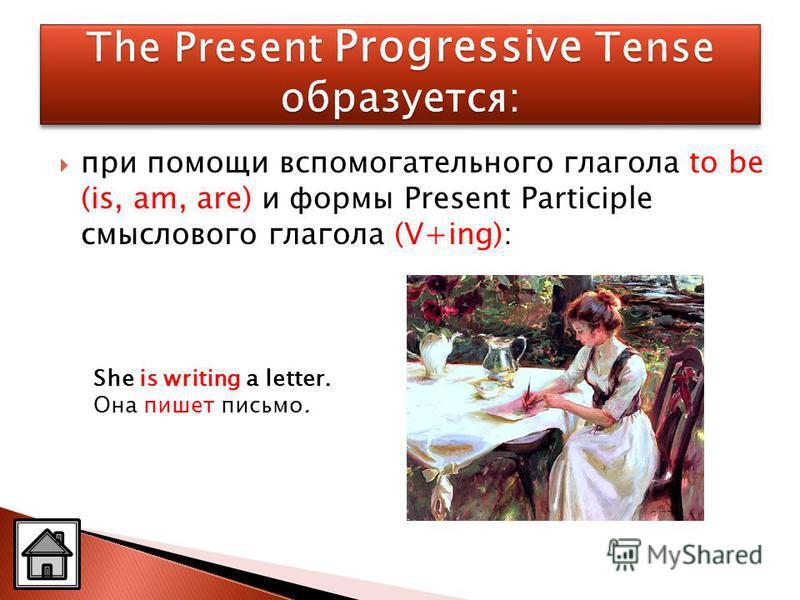 при помощи вспомогательного глагола to be (is, am, are) и формы Present Participle смыслового глагола (V+ing): She is writing a letter. Она пишет письмо.