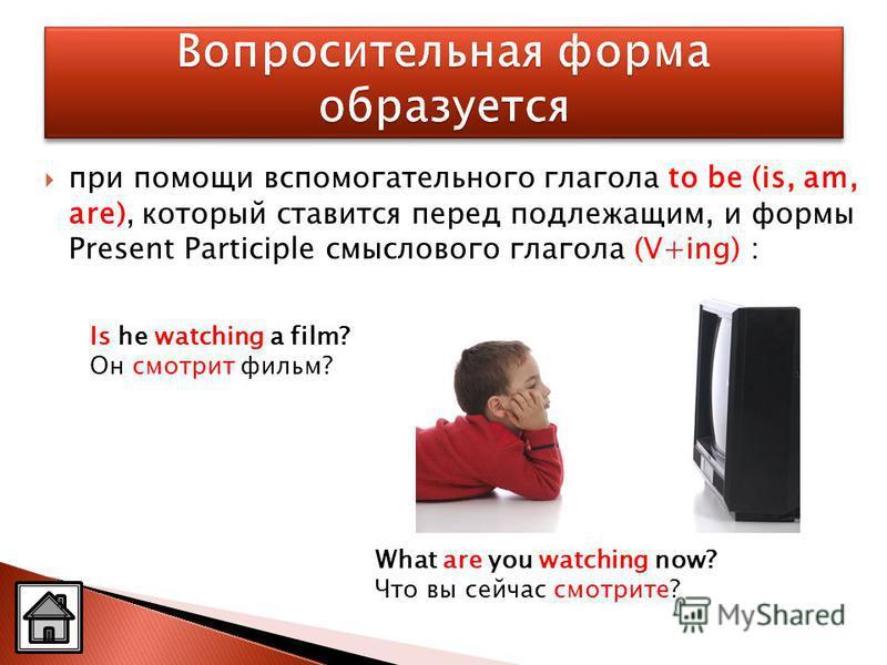 при помощи вспомогательного глагола to be (is, am, are), который ставится перед подлежащим, и формы Present Participle смыслового глагола (V+ing) : Is he watching a film? Он смотрит фильм? What are you watching now? Что вы сейчас смотрите?