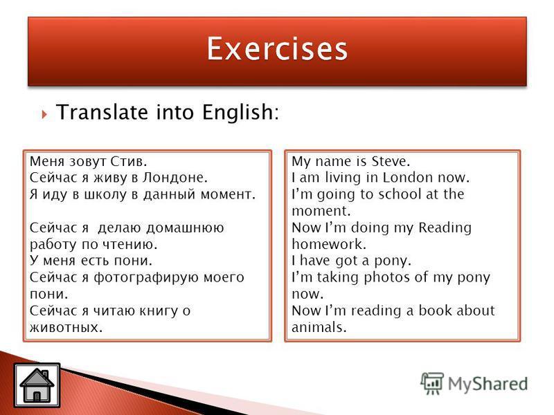 Translate into English: Меня зовут Стив. Сейчас я живу в Лондоне. Я иду в школу в данный момент. Сейчас я делаю домашнюю работу по чтению. У меня есть пони. Сейчас я фотографирую моего пони. Сейчас я читаю книгу о животных. My name is Steve. I am liv