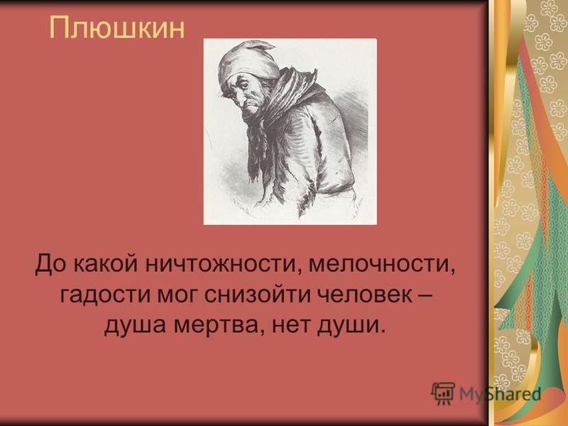 Плюшкин До какой ничтожности, мелочности, гадости мог снизойти человек – душа мертва, нет души.