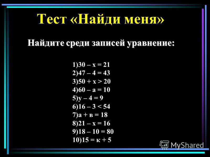 Тест «Найди меня» 1)30 – х = 21 2)47 – 4 = 43 3)50 + х > 20 4)60 – а = 10 5)у – 4 = 9 6)16 – 3 < 54 7)а + в = 18 8)21 – х = 16 9)18 – 10 = 80 10)15 = к + 5 Найдите среди записей уравнение: