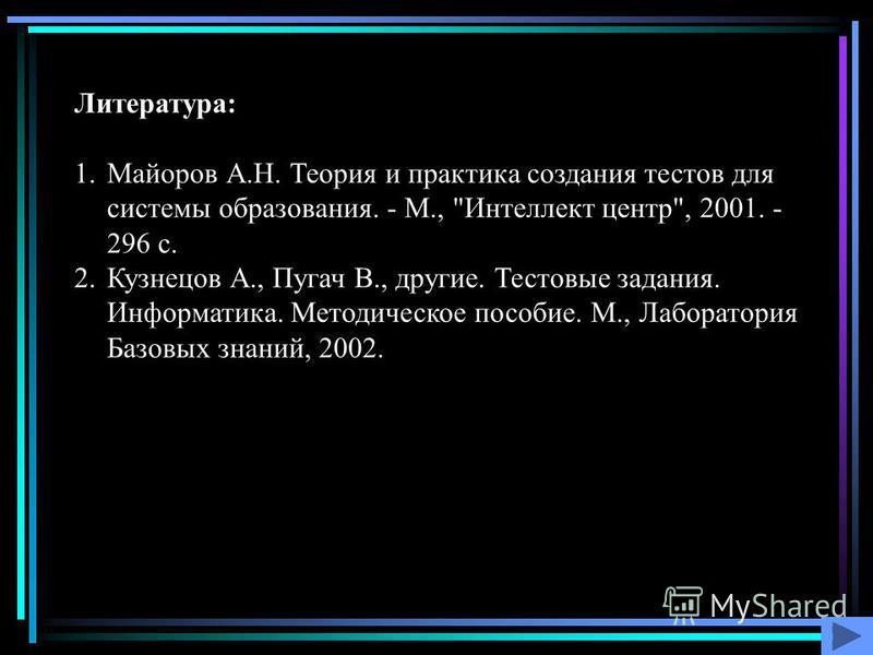 Литература: 1. Майоров А.Н. Теория и практика создания тестов для системы образования. - М.,