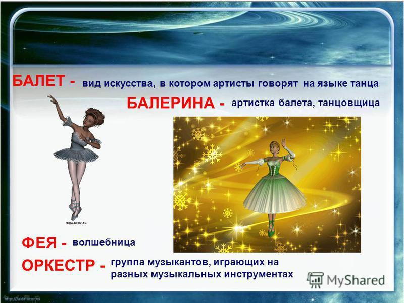 БАЛЕТ - вид искусства, в котором артисты говорят на языке танца БАЛЕРИНА - артистка балета, танцовщица ФЕЯ - волшебница ОРКЕСТР - группа музыкантов, играющих на разных музыкальных инструментах