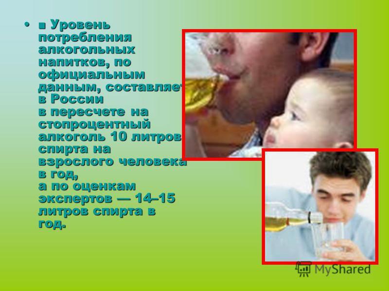 Уровень потребления алкогольных напитков, по официальным данным, составляет в России в пересчете на стопроцентный алкоголь 10 литров спирта на взрослого человека в год, а по оценкам экспертов 14–15 литров спирта в год.