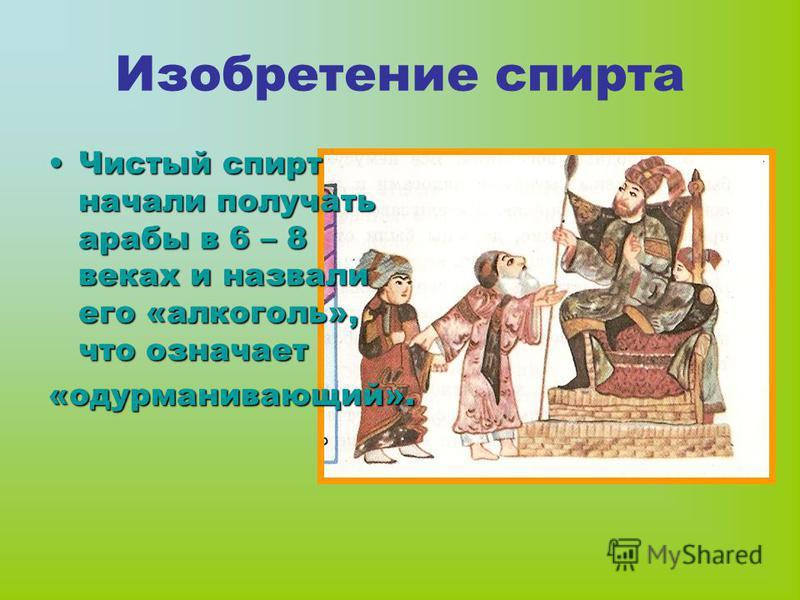 Изобретение спирта Чистый спирт начали получать арабы в 6 – 8 веках и назвали его «алкоголь», что означает «одурманивающий».