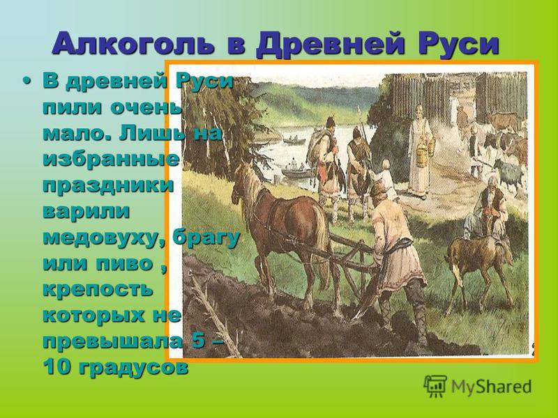 Алкоголь в Древней Руси В древней Руси пили очень мало. Лишь на избранные праздники варили медовуху, брагу или пиво, крепость которых не превышала 5 – 10 градусов