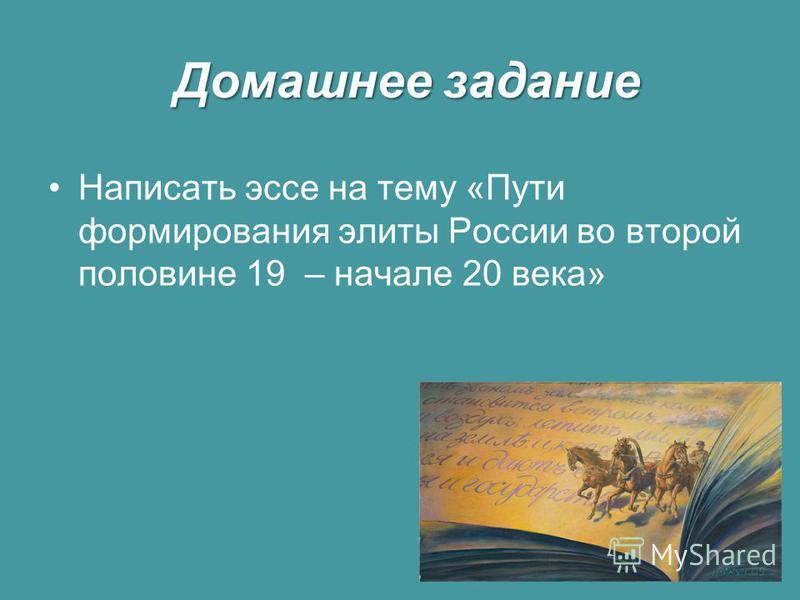 Домашнее задание Написать эссе на тему «Пути формирования элиты России во второй половине 19 – начале 20 века»