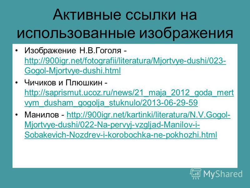 Активные ссылки на использованные изображения Изображение Н.В.Гоголя - http://900igr.net/fotografii/literatura/Mjortvye-dushi/023- Gogol-Mjortvye-dushi.html http://900igr.net/fotografii/literatura/Mjortvye-dushi/023- Gogol-Mjortvye-dushi.html Чичиков