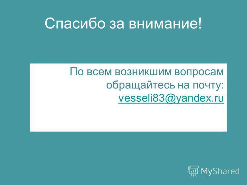 Спасибо за внимание! По всем возникшим вопросам обращайтесь на почту: vesseli83@yandex.ru vesseli83@yandex.ru