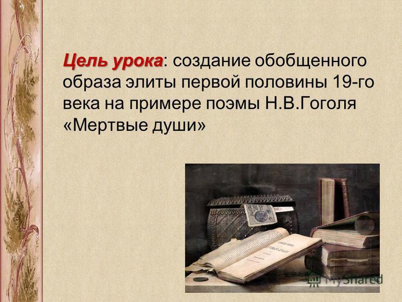 Цель урока Цель урока: создание обобщенного образа элиты первой половины 19-го века на примере поэмы Н.В.Гоголя «Мертвые души»
