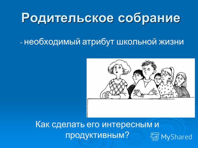 Родительское собрание Как сделать его интересным и продуктивным? - необходимый атрибут школьной жизни