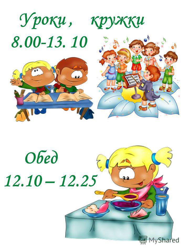 Уроки, кружки 8.00-13. 10 Обед 12.10 – 12.25