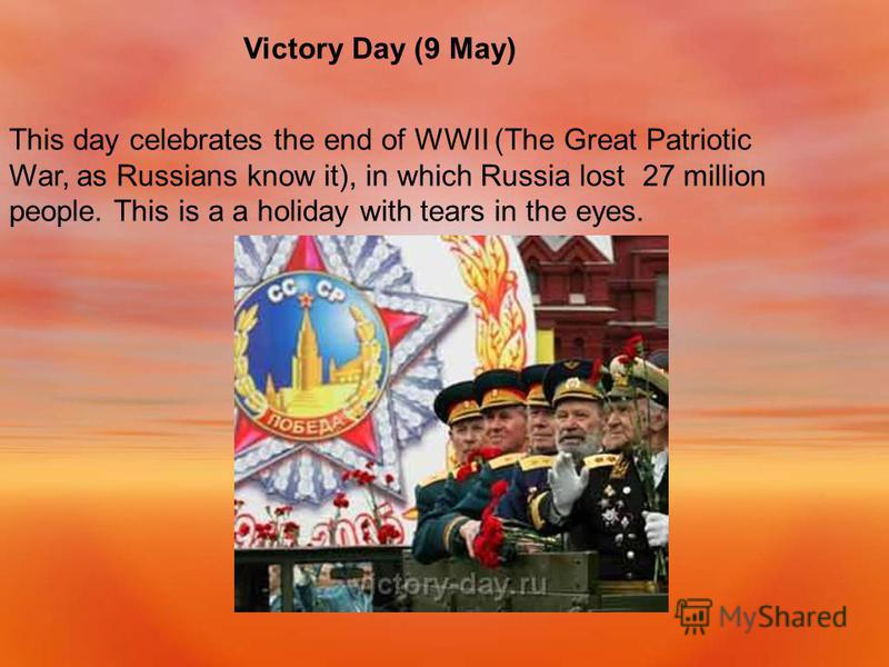 Victory Day (9 May) This day celebrates the end of WWII (The Great Patriotic War, as Russians know it), in which Russia lost 27 million people. This is a a holiday with tears in the eyes.