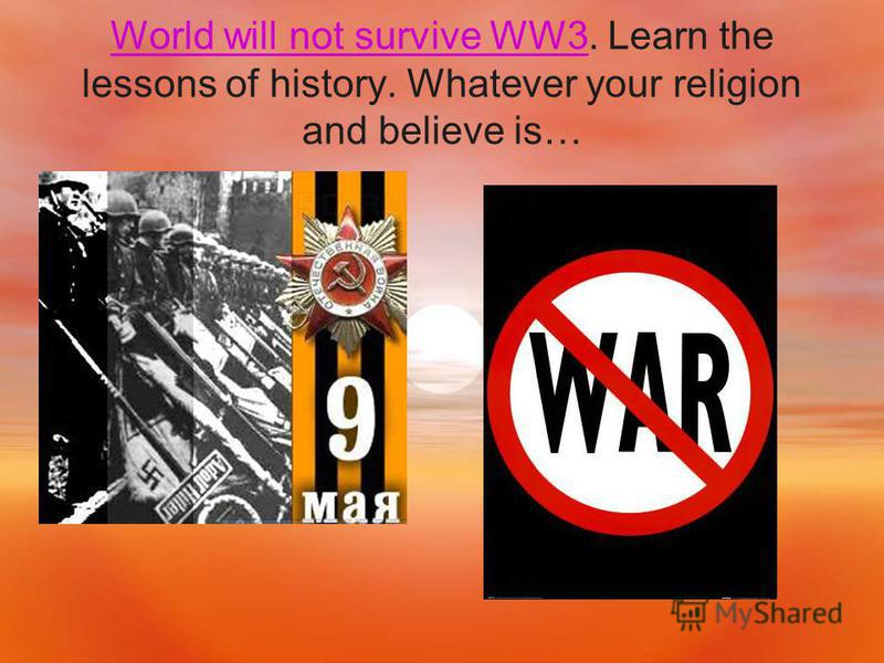 World will not survive WW3World will not survive WW3. Learn the lessons of history. Whatever your religion and believe is…