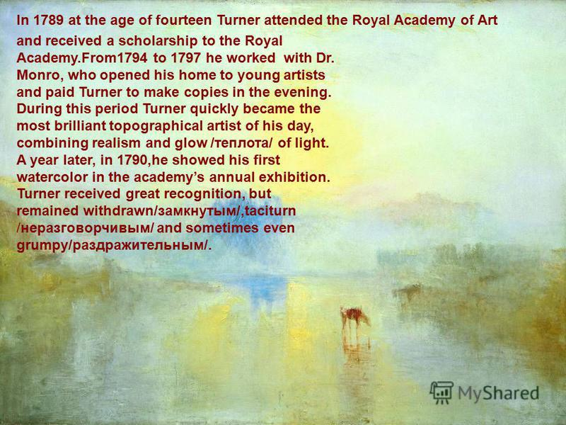 In 1789 at the age of fourteen Turner attended the Royal Academy of Art and received a scholarship to the Royal Academy.From1794 to 1797 he worked with Dr. Monro, who opened his home to young artists and paid Turner to make copies in the evening. Dur