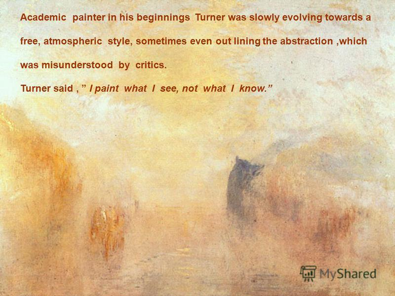 Academic painter in his beginnings Turner was slowly evolving towards a free, atmospheric style, sometimes even out lining the abstraction,which was misunderstood by critics. Turner said, I paint what I see, not what I know.