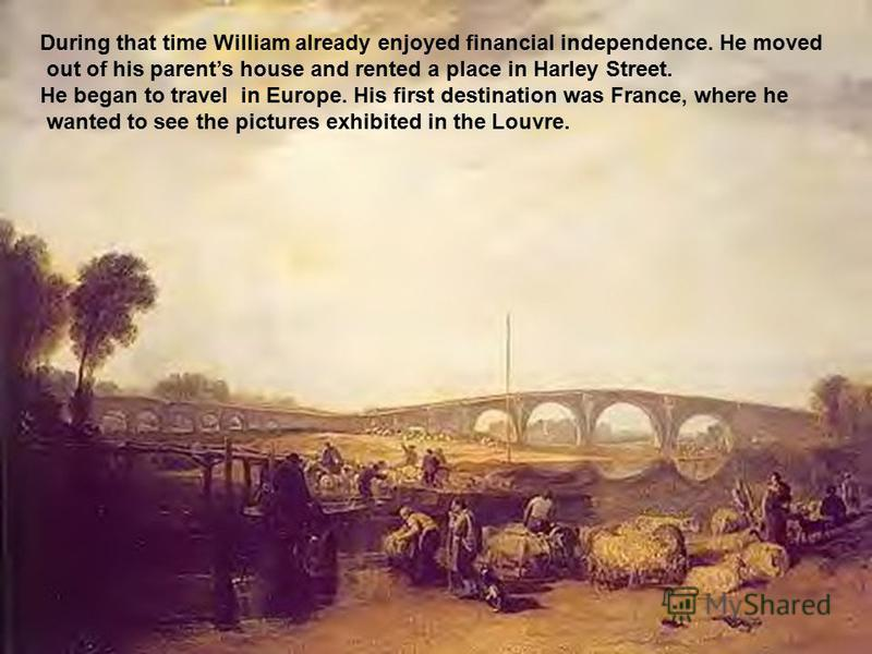During that time William already enjoyed financial independence. He moved out of his parents house and rented a place in Harley Street. He began to travel in Europe. His first destination was France, where he wanted to see the pictures exhibited in t