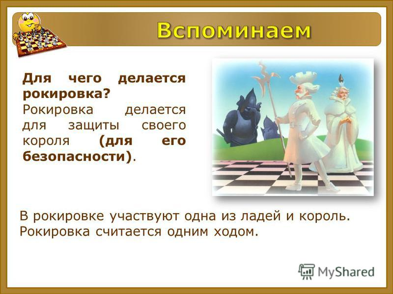 Для чего делается рокировка? Рокировка делается для защиты своего короля (для его безопасности). В рокировке участвуют одна из ладей и король. Рокировка считается одним ходом.