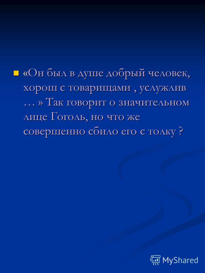 «Он был в душе добрый человек, хорош с товарищами, услужлив … » Так говорит о значительном лице Гоголь, но что же совершенно сбило его с толку ? «Он был в душе добрый человек, хорош с товарищами, услужлив … » Так говорит о значительном лице Гоголь, н