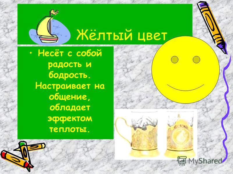 Жёлтый цвет Несёт с собой радость и бодрость. Настраивает на общение, обладает эффектом теплоты.