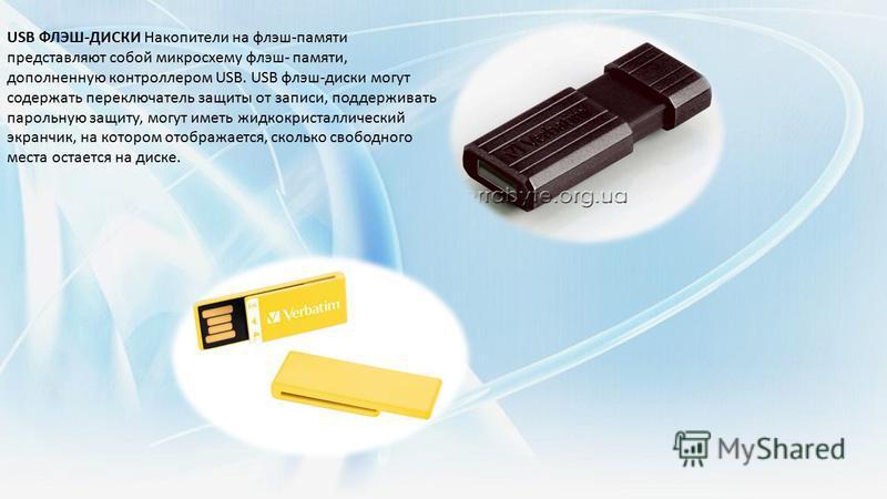 USB ФЛЭШ-ДИСКИ Накопители на флэш-памяти представляют собой микросхему флэш- памяти, дополненную контроллером USB. USB флэш-диски могут содержать переключатель защиты от записи, поддерживать парольную защиту, могут иметь жидкокристаллический экранчик