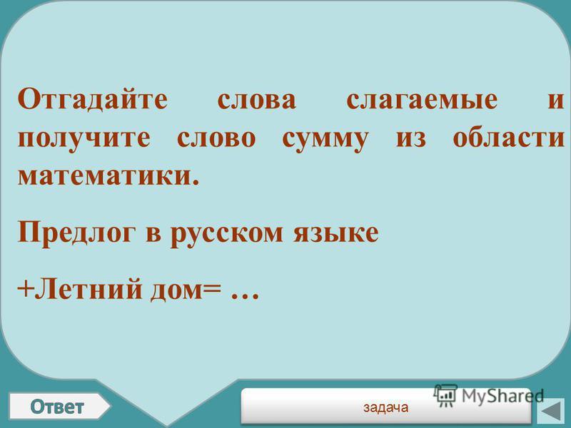 Отгадайте слова слагаемые и получите слово сумму из области математики. Предлог в русском языке +Летний дом= … задача