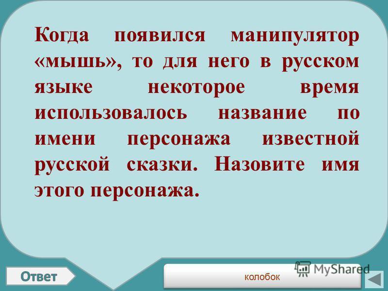 Когда появился манипулятор «мышь», то для него в русском языке некоторое время использовалось название по имени персонажа известной русской сказки. Назовите имя этого персонажа. колобок