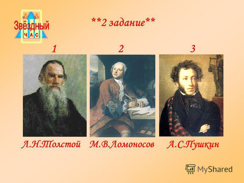 Л.Н.Толстой М.В.Ломоносов А.С.Пушкин 1 2 3 **2 задание**