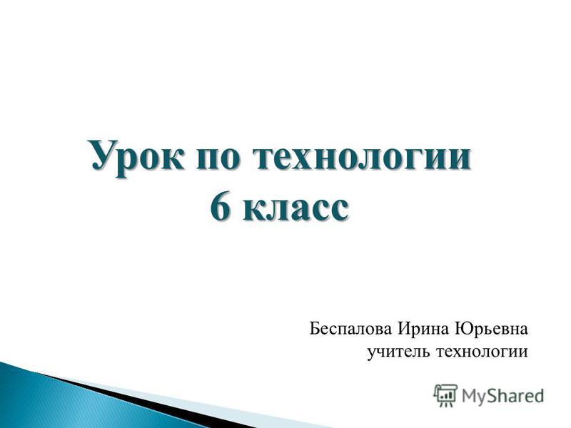 Урок по технологии 6 класс Беспалова Ирина Юрьевна учитель технологии
