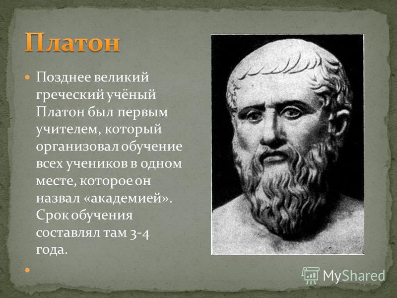 Позднее великий греческий учёный Платон был первым учителем, который организовал обучение всех учеников в одном месте, которое он назвал «академией». Срок обучения составлял там 3-4 года.