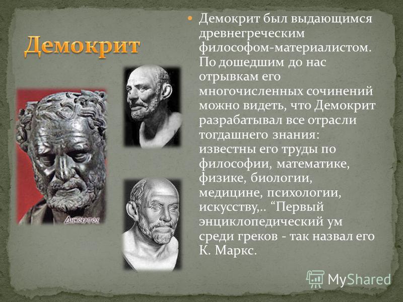 Демокрит был выдающимся древнегреческим философом-материалистом. По дошедшим до нас отрывкам его многочисленных сочинений можно видеть, что Демокрит разрабатывал все отрасли тогдашнего знания: известны его труды по философии, математике, физике, биол