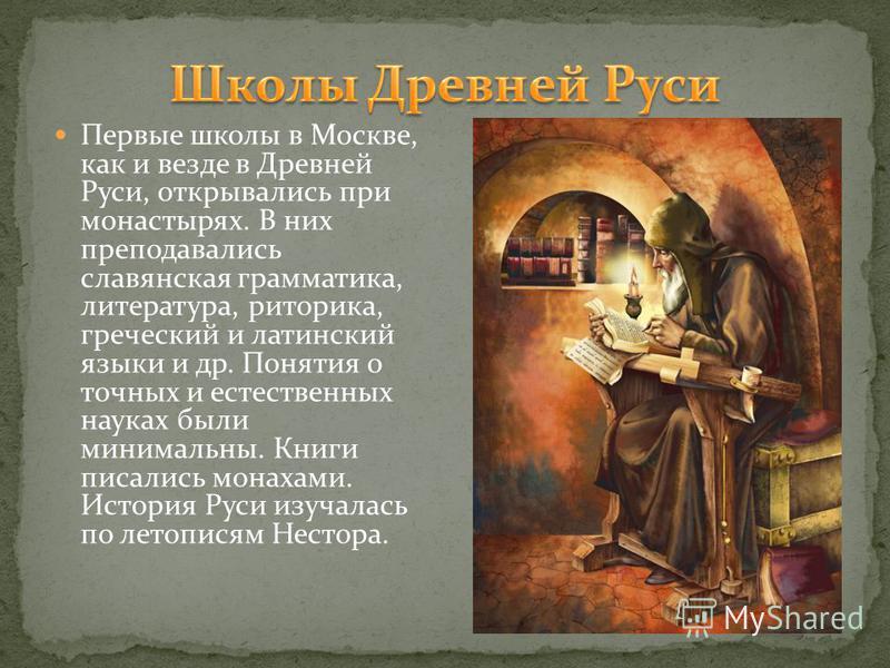Первые школы в Москве, как и везде в Древней Руси, открывались при монастырях. В них преподавались славянская грамматика, литература, риторика, греческий и латинский языки и др. Понятия о точных и естественных науках были минимальны. Книги писались м