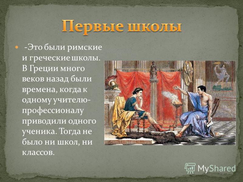 -Это были римские и греческие школы. В Греции много веков назад были времена, когда к одному учителю- профессионалу приводили одного ученика. Тогда не было ни школ, ни классов.