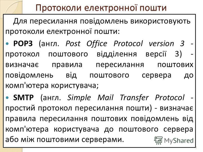 Протоколи електронної пошти Для пересилання повідомлень використовують протоколи електронної пошти: РОРЗ (англ. Post Office Protocol version 3 - протокол поштового відділення версії 3) - визначає правила пересилання поштових повідомлень від поштового