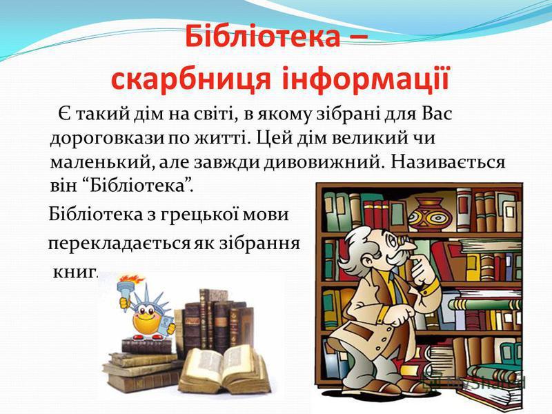 Бібліотека – скарбниця інформації Є такий дім на світі, в якому зібрані для Вас дороговкази по житті. Цей дім великий чи маленький, але завжди дивовижний. Називається він Бібліотека. Бібліотека з грецької мови перекладається як зібрання книг.