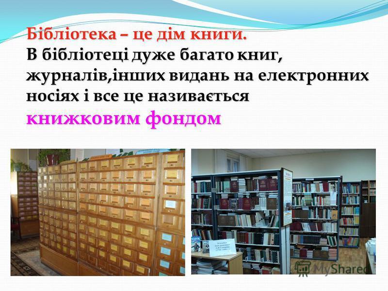 Бібліотека – це дім книги. В бібліотеці дуже багато книг, журналів,інших видань на електронних носіях і все це називається книжковим фондом