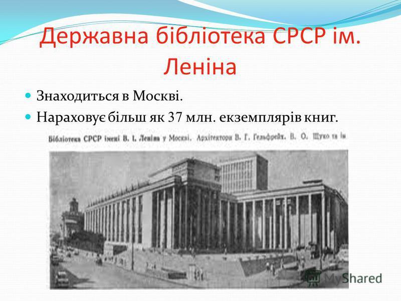 Державна бібліотека СРСР ім. Леніна Знаходиться в Москві. Нараховує більш як 37 млн. екземплярів книг.
