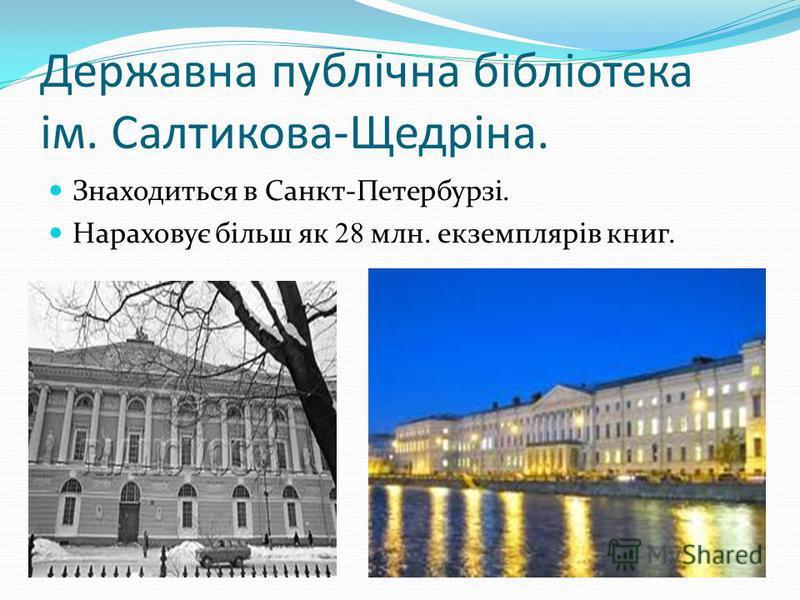 Державна публічна бібліотека ім. Салтикова-Щедріна. Знаходиться в Санкт-Петербурзі. Нараховує більш як 28 млн. екземплярів книг.