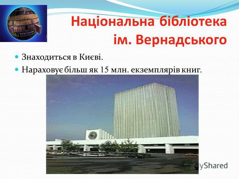 Національна бібліотека ім. Вернадського Знаходиться в Києві. Нараховує більш як 15 млн. екземплярів книг.