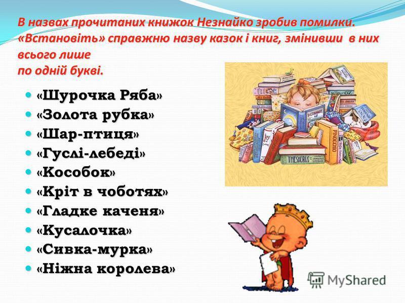 В назвах прочитаних книжок Незнайко зробив помилки. «Встановіть» справжню назву казок і книг, змінивши в них всього лише по одній букві. «Шурочка Ряба» «Шурочка Ряба» «Золота рубка» «Золота рубка» «Шар-птиця» «Шар-птиця» «Гуслі-лебеді» «Гуслі-лебеді»