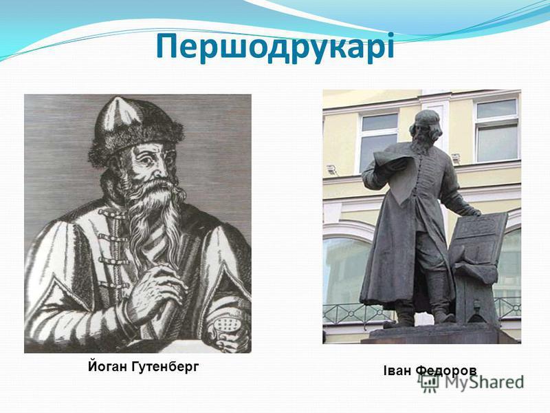 Першодрукарі Йоган Гутенберг Іван Федоров