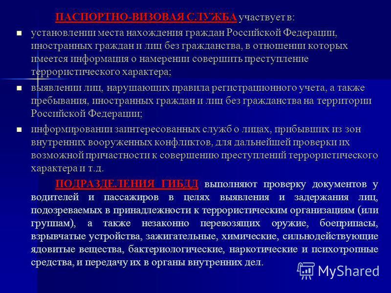 ПАСПОРТНО-ВИЗОВАЯ СЛУЖБА участвует в: установлении места нахождения граждан Российской Федерации, иностранных граждан и лиц без гражданства, в отношении которых имеется информация о намерении совершить преступление террористического характера; устано