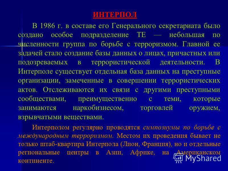 ИНТЕРПОЛ В 1986 г. в составе его Генерального секретариата было создано особое подразделение ТЕ небольшая по численности группа по борьбе с терроризмом. Главной ее задачей стало создание базы данных о лицах, причастных или подозреваемых в террористич