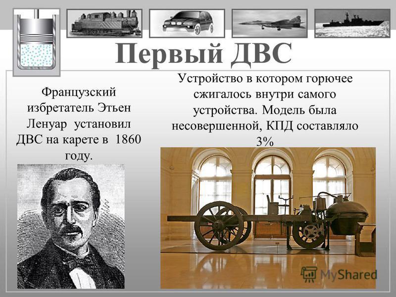 Первый ДВС Французский изобретатель Этьен Ленуар установил ДВС на карете в 1860 году. Устройство в котором горючее сжигалось внутри самого устройства. Модель была несовершенной, КПД составляло 3%
