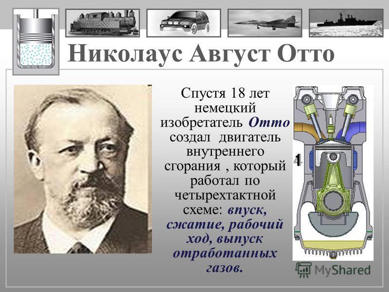 Николаус Август Отто Спустя 18 лет немецкий изобретатель Отто создал двигатель внутреннего сгорания, который работал по четырехтактной схеме: впуск, сжатие, рабочий ход, выпуск отработанных газов.
